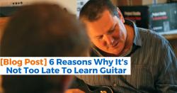 6 Reasons Why It's Not Too Late To Learn Guitar